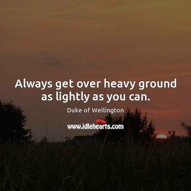 Always get over heavy ground as lightly as you can. Image