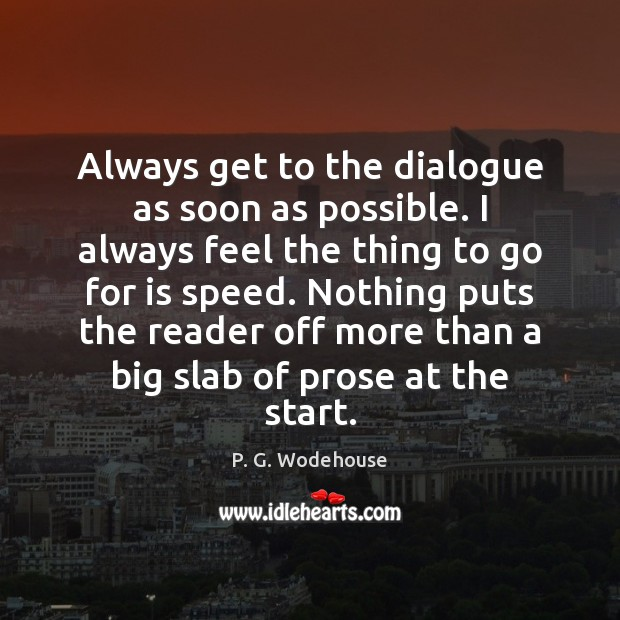 Always get to the dialogue as soon as possible. I always feel P. G. Wodehouse Picture Quote