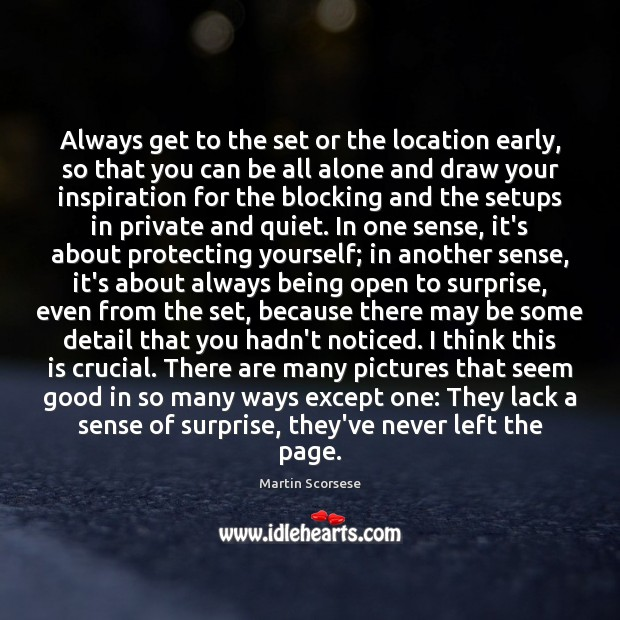 Always get to the set or the location early, so that you Martin Scorsese Picture Quote