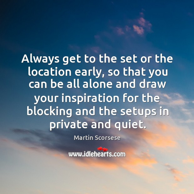 Image, Always get to the set or the location early, so that you