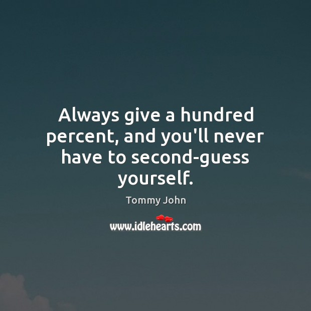 Always give a hundred percent, and you'll never have to second-guess yourself. Image