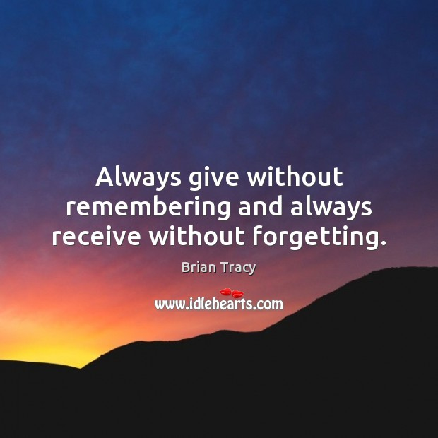 Always give without remembering and always receive without forgetting. Image