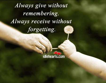 Always Give Without Remembering. Always Receive Without Forgetting