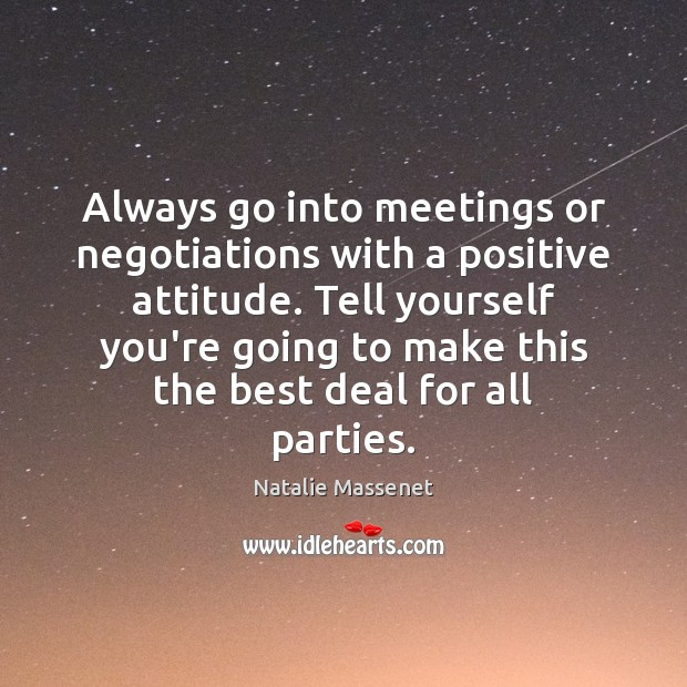 Always go into meetings or negotiations with a positive attitude. Tell yourself Positive Attitude Quotes Image