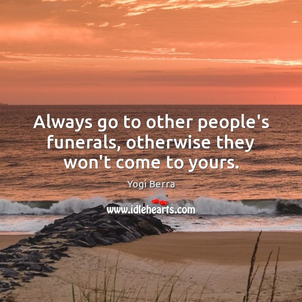 Image, Always go to other people's funerals, otherwise they won't come to yours.