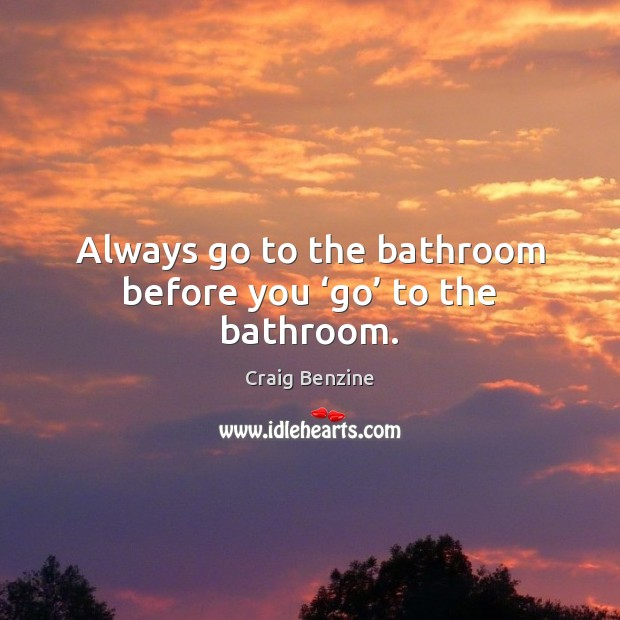 Always go to the bathroom before you 'go' to the bathroom. Image