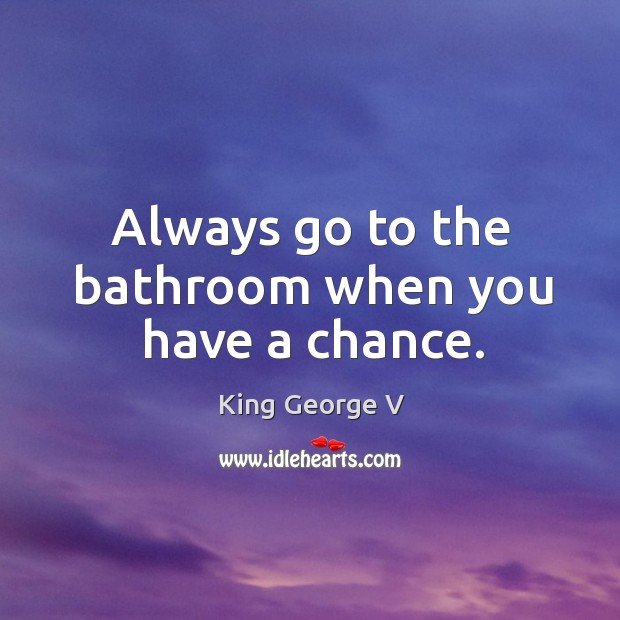 Always go to the bathroom when you have a chance. King George V Picture Quote