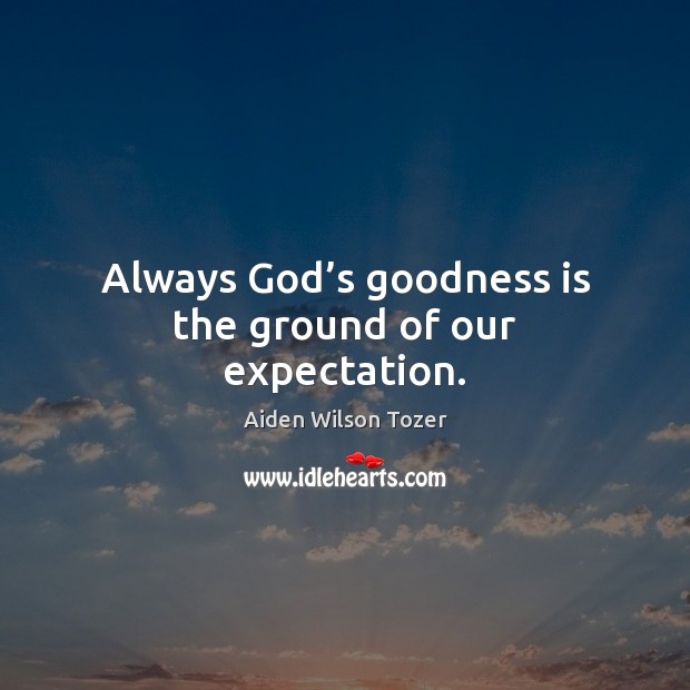 Always God's goodness is the ground of our expectation. Image