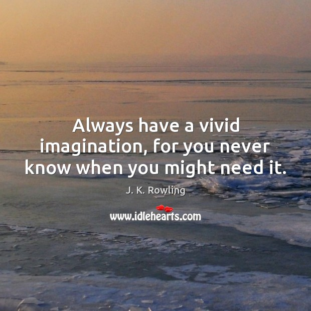 Always have a vivid imagination, for you never know when you might need it. Image