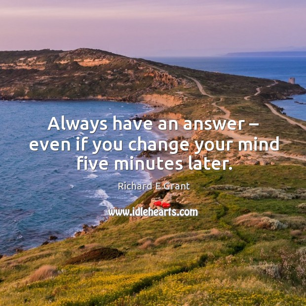 Always have an answer – even if you change your mind five minutes later. Image