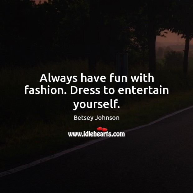 Always have fun with fashion. Dress to entertain yourself. Image