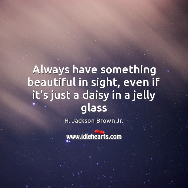 Always have something beautiful in sight, even if it's just a daisy in a jelly glass H. Jackson Brown Jr. Picture Quote