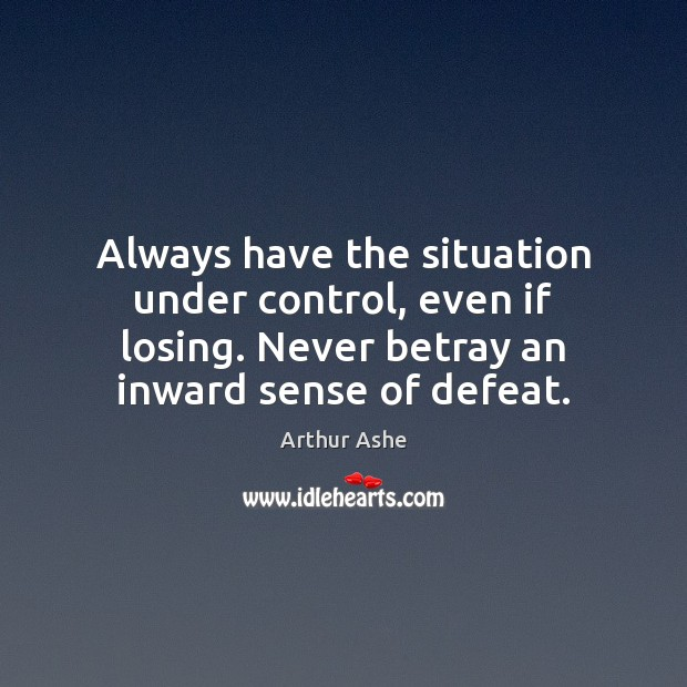 Always have the situation under control, even if losing. Never betray an Arthur Ashe Picture Quote