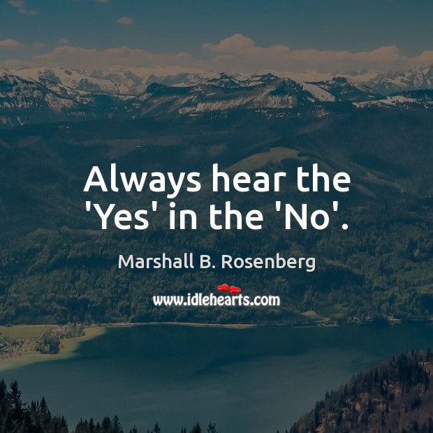 Always hear the 'Yes' in the 'No'. Marshall B. Rosenberg Picture Quote