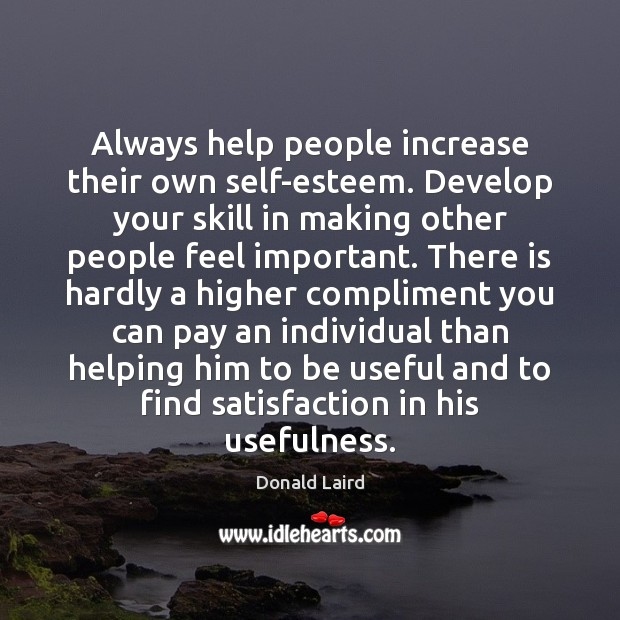 Always help people increase their own self-esteem. Develop your skill in making Image