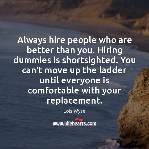 Image, Always hire people who are better than you. Hiring dummies is shortsighted.