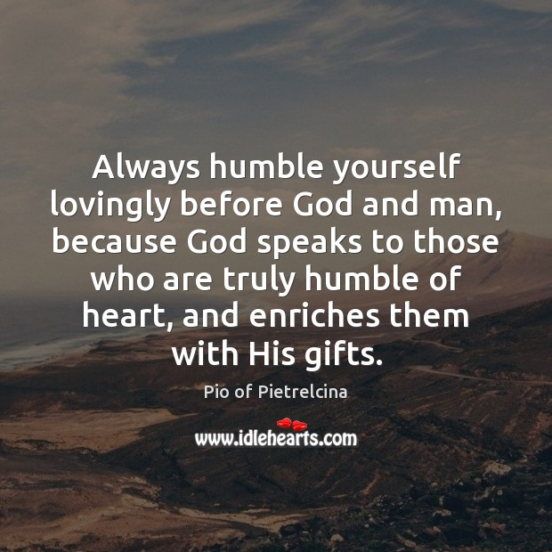 Always humble yourself lovingly before God and man, because God speaks to Pio of Pietrelcina Picture Quote