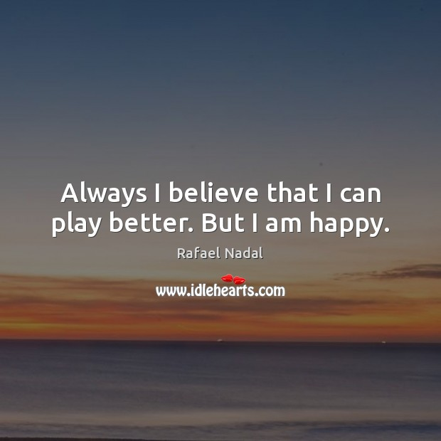 Always I believe that I can play better. But I am happy. Rafael Nadal Picture Quote