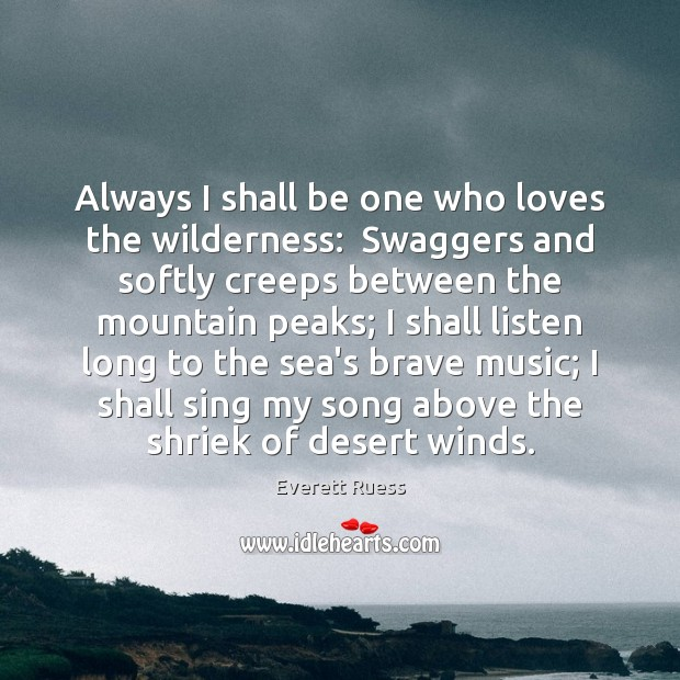 Always I shall be one who loves the wilderness:  Swaggers and softly Everett Ruess Picture Quote
