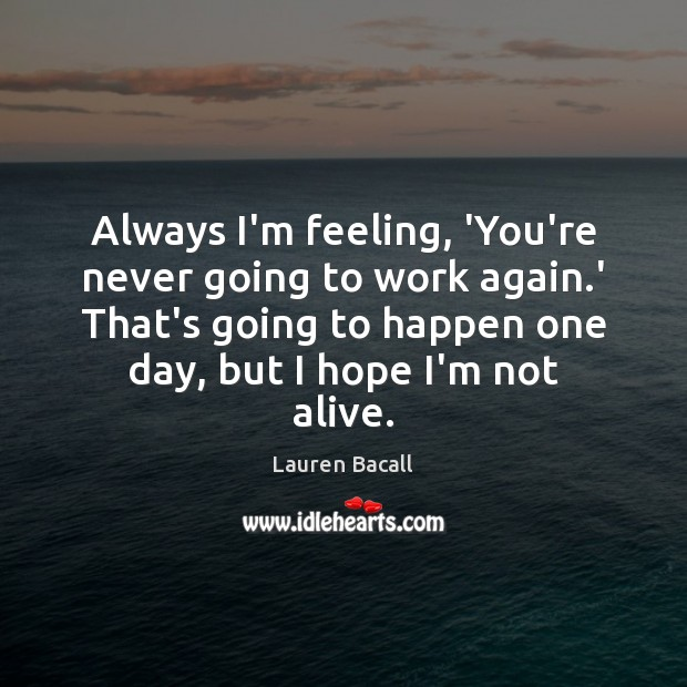 Always I'm feeling, 'You're never going to work again.' That's going Lauren Bacall Picture Quote