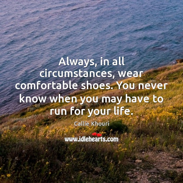 Always, in all circumstances, wear comfortable shoes. You never know when you Callie Khouri Picture Quote