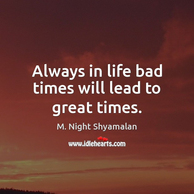 Always in life bad times will lead to great times. M. Night Shyamalan Picture Quote