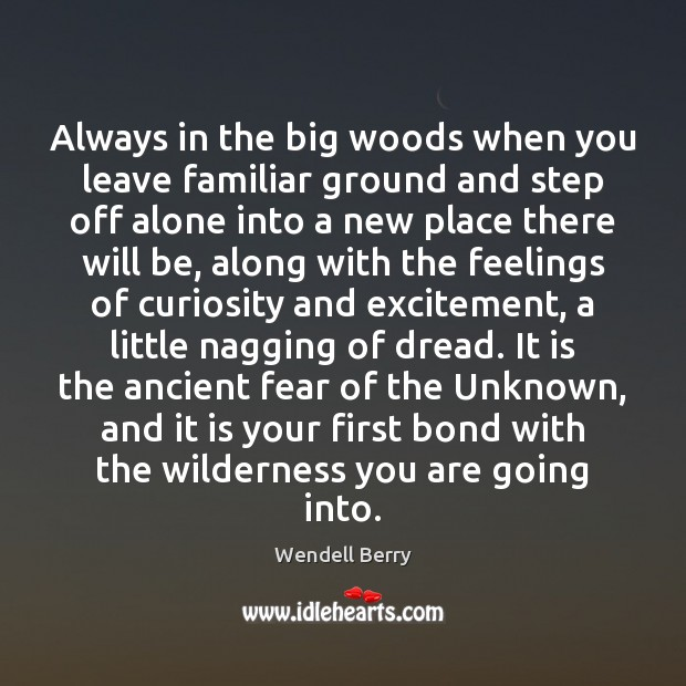 Always in the big woods when you leave familiar ground and step Wendell Berry Picture Quote