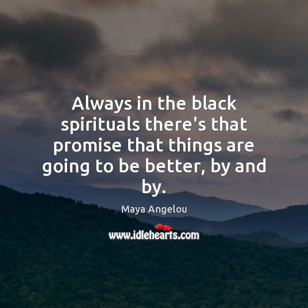 Always in the black spirituals there's that promise that things are going Maya Angelou Picture Quote