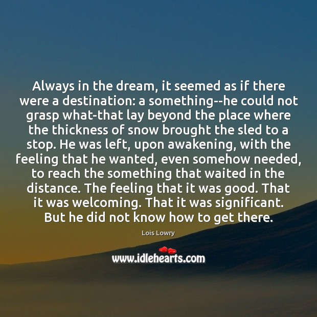 Always in the dream, it seemed as if there were a destination: Lois Lowry Picture Quote