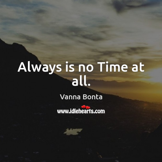 Always is no Time at all. Vanna Bonta Picture Quote