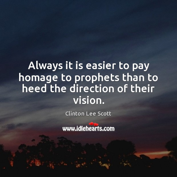 Always it is easier to pay homage to prophets than to heed the direction of their vision. Image