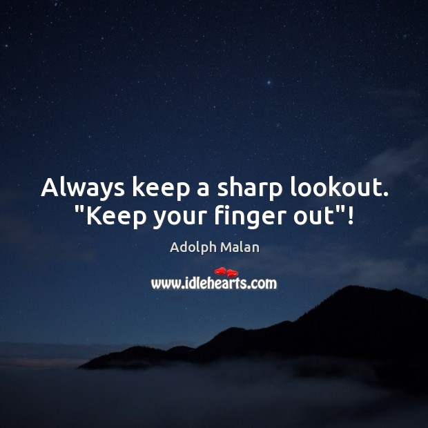 "Image, Always keep a sharp lookout. ""Keep your finger out""!"
