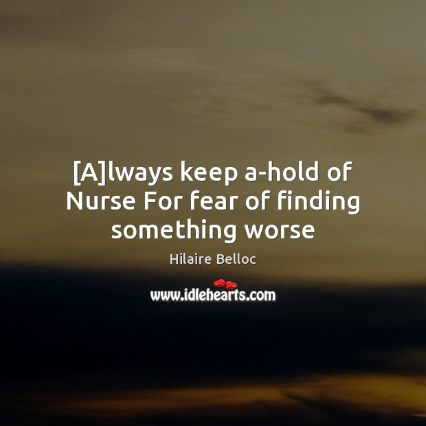 [A]lways keep a-hold of Nurse For fear of finding something worse Hilaire Belloc Picture Quote