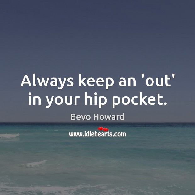 Image, Always keep an 'out' in your hip pocket.