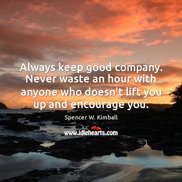 Always keep good company. Never waste an hour with anyone who doesn't Spencer W. Kimball Picture Quote