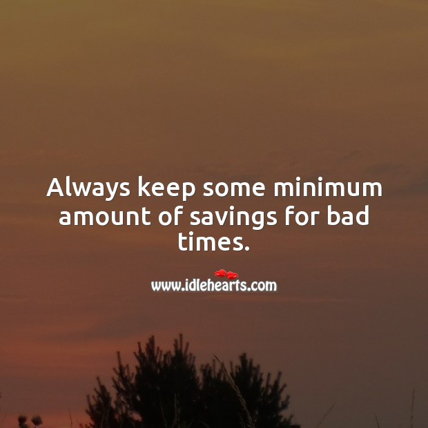 Always keep some minimum amount of savings for bad times. Money Quotes Image