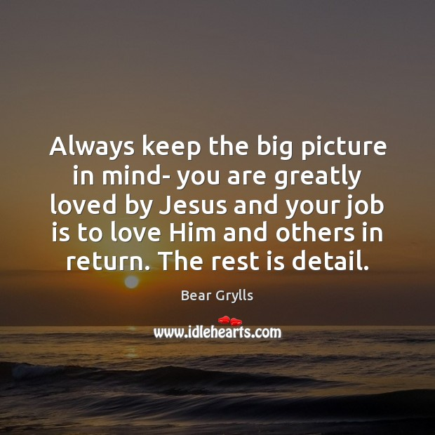 Always keep the big picture in mind- you are greatly loved by Bear Grylls Picture Quote