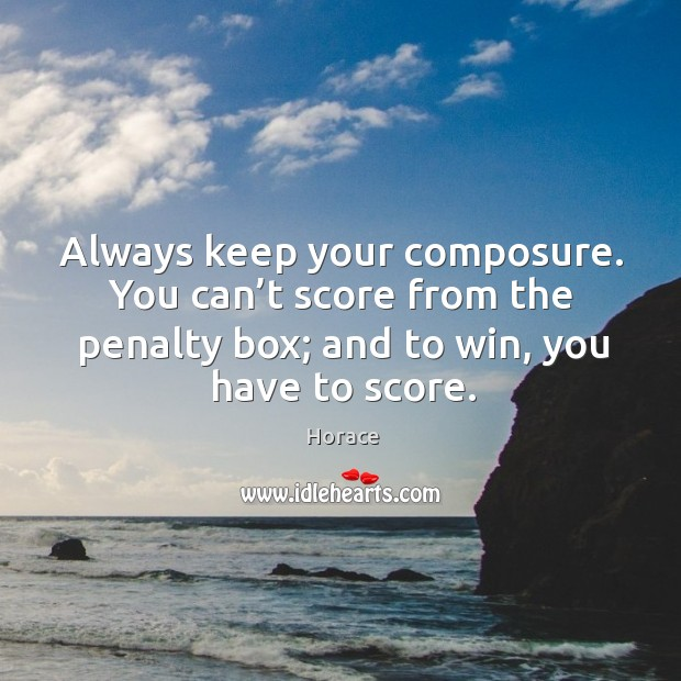 Always keep your composure. You can't score from the penalty box; and to win, you have to score. Image