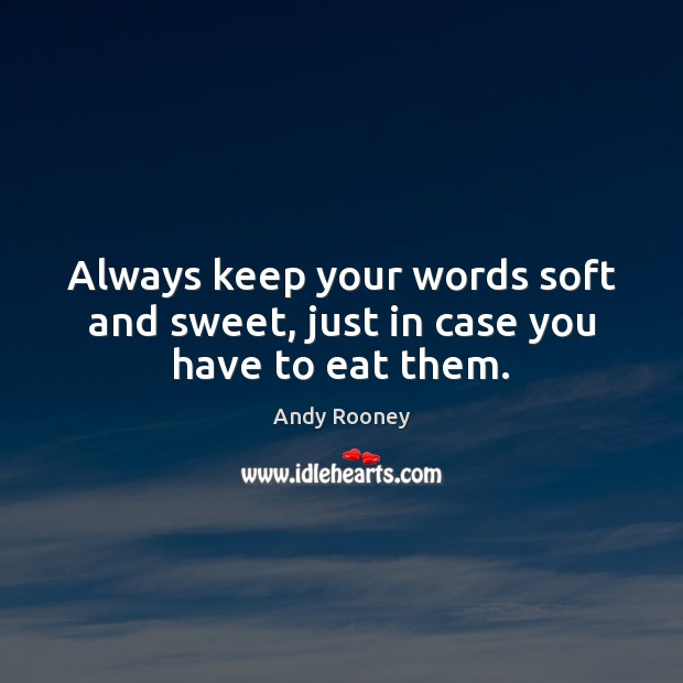 Always keep your words soft and sweet, just in case you have to eat them. Image