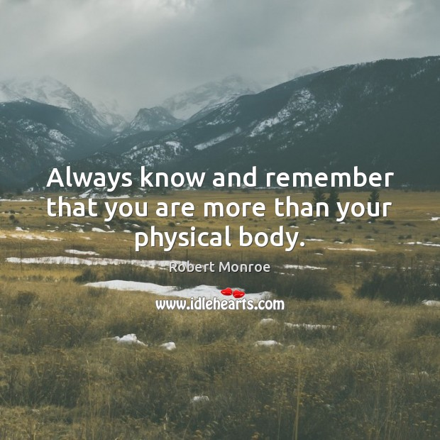 Always know and remember that you are more than your physical body. Image