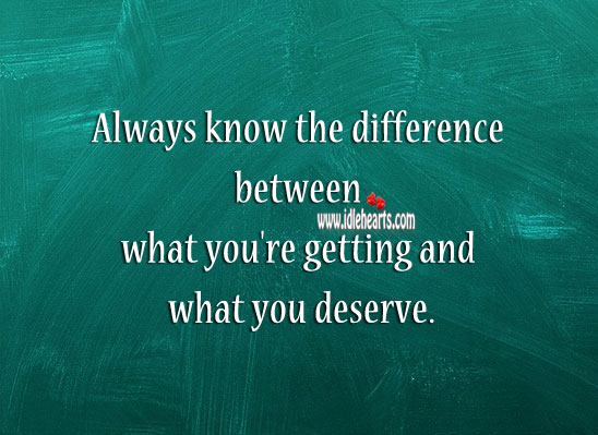 Image, Know the difference between what you're getting and what you deserve.