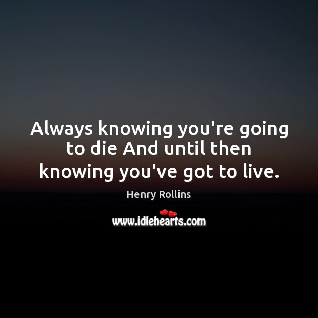 Always knowing you're going to die And until then knowing you've got to live. Henry Rollins Picture Quote