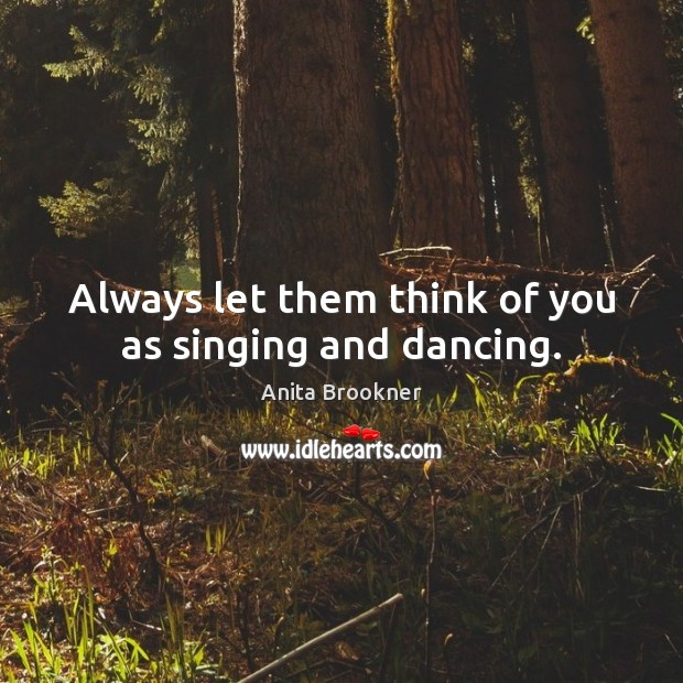 Image, Always let them think of you as singing and dancing.
