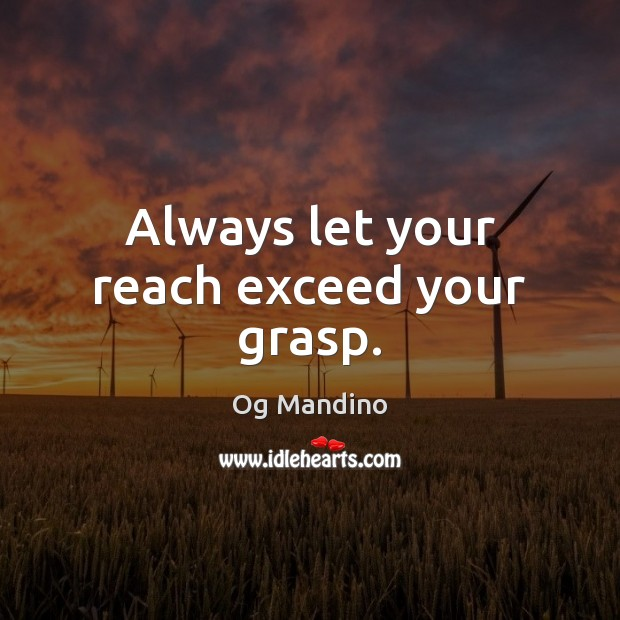 Always let your reach exceed your grasp. Image