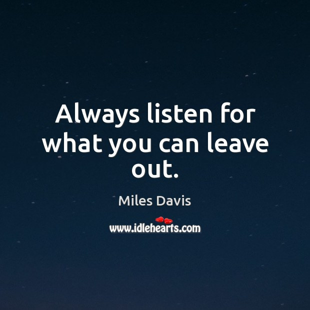 Always listen for what you can leave out. Miles Davis Picture Quote