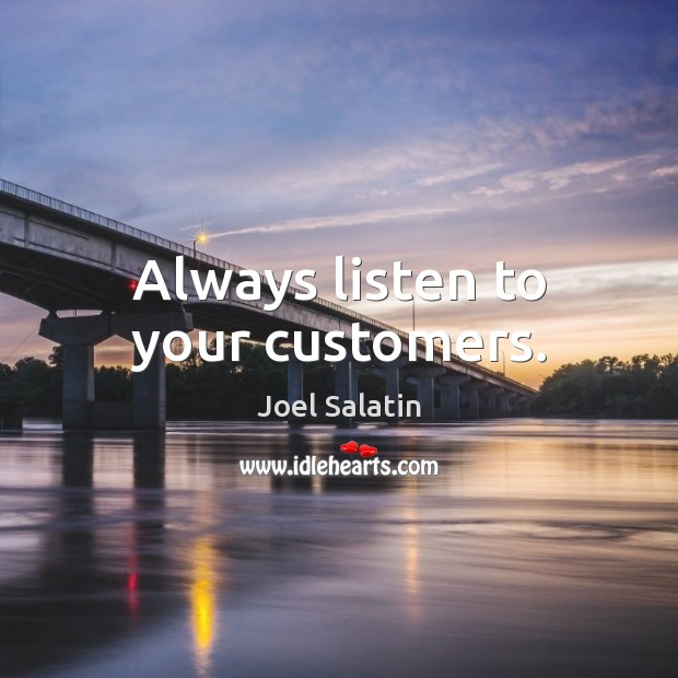Always listen to your customers. Joel Salatin Picture Quote