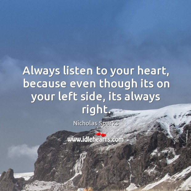Always listen to your heart, because even though its on your left side, its always right. Image
