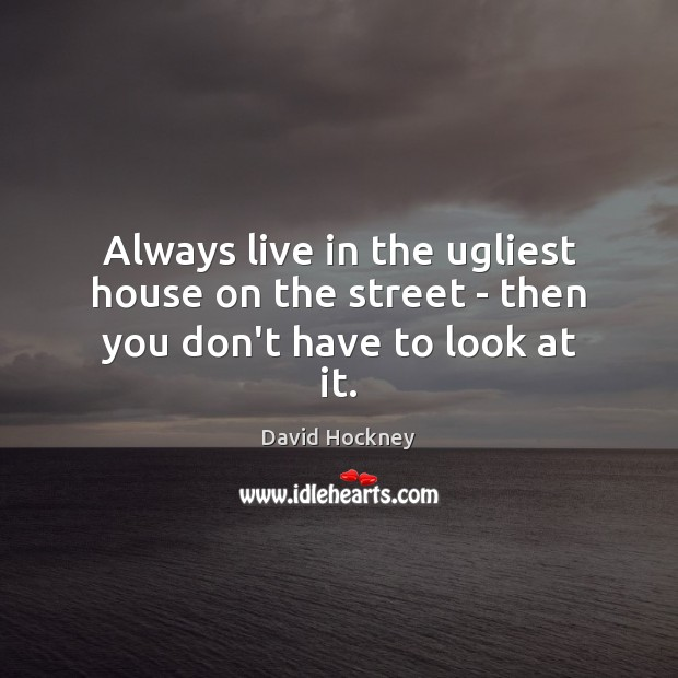 Always live in the ugliest house on the street – then you don't have to look at it. David Hockney Picture Quote