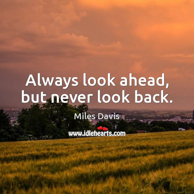 Always look ahead, but never look back. Miles Davis Picture Quote