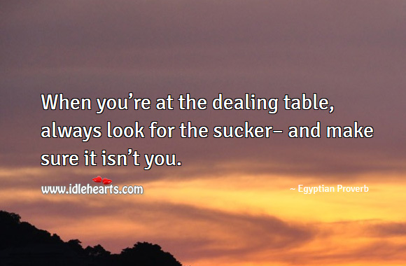 Image, When you're at the dealing table, always look for the sucker– and make sure it isn't you.